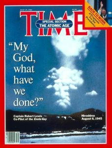 "July 29, 1985, cover of Time Magazine with a photograph of the mushroom cloud over Hiroshima and a quote from Captain Robert Lewis of the Enola Gay down the side: ""My God, what have we done?"""