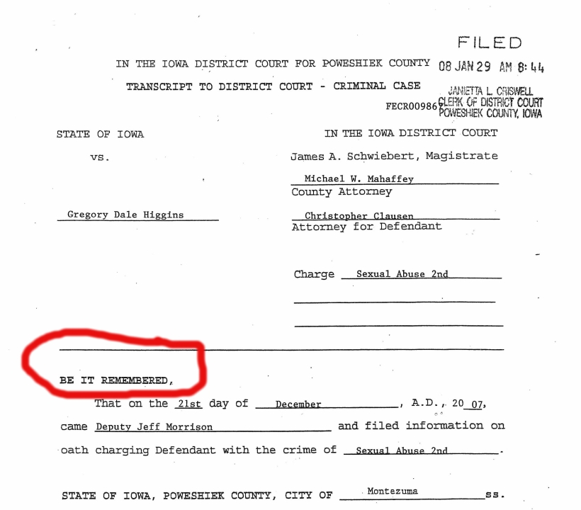 """Top page from the court file in State of Iow vs. Gregory Dale Higgins. It says, """"Be it remembered that on the 21st day of December, AD 2007, came Deputy Jeff Morrison and filed information on oath charging defendent with the crime of Sexual Abuse 2nd State of Iowa, Poweshiek County, City of Montezuma."""