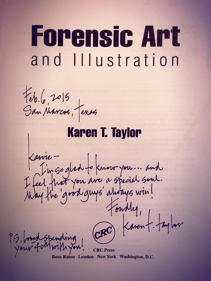 Title page for Forensic Art and Illustration, which Karen T. Taylor signed: Feb 6, 2015 San Marcos Texas: Karrie, I'm so glad to know you ... and I feel that you are a special soul. May the 'good guys' always win! Fondly, Karen T. Taylor PS: Loved spending your 40th with you!