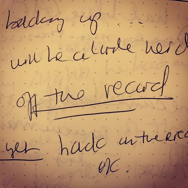 "scan of notebook page with notes from an interview with a friend of my brother's. It says ""off the record"" and is underlined twice."