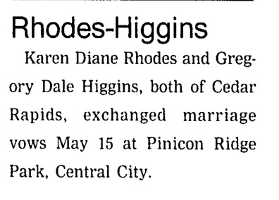 Wedding announcement newspaper clipping: Rhodes-Higgins. Karen Diane Rhodes and Gregory Dale Higgins, both of Cedar Rapids, exchanged marriage vows May 15 at Pinicon Ridge Park, Central City.