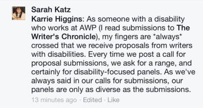 "screen grab from Facebook post on the public AWP page: ""As someone with a disability who works at AWP (I read submissions to The Writer's Chronicle), my fingers are *always* crossed that we received proposals from writers with disabilities. Every time we post a call for proposal submissions, we ask for a range, and certainly for disability-focused panels. As we've always said in our calls for submissions, our panels are only as diverse as the submissions."""