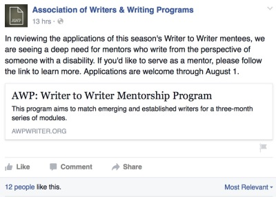 Association of Writers & Writing Programs Facebook page post: In reviewing the applications of this season's Writer to Writer mentees, we are seeing a deep need for mentors who write from the perspective of someone with a disability. If you'd like to serve as a mentor, please follow the link to learn more. Applications are welcome through August 1st.