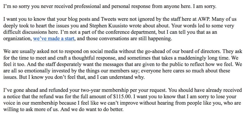 """I'm so sorry you never received professional and personal response from anyone here. I am sorry. I want you to know that your blog posts and Tweets were not ignored by the staff here at AWP. Many of us deeply took to heart the issues you and Stephen Kuusisto wrote about about. Your words led to some very difficult discussions here. I'm not a part of the conference department, but I can tell you that as an organization, we've made a start, and those conversations are still happening. We are usually asked not to respond on social media without the go-ahead of our board of directors. They ask for the time to meet and craft a thoughtful response, and sometimes that takes a maddeningly long time. We feel it too. And the staff desperately want the messages that are given to the public to reflect how we feel. We are all so emotionally invested by the things our members say; everyone here cares so much about these issues. But I know you don't feel that, and I can understand why. I've gone ahead and refunded your two-year membership per your request. You should have already received a notice that the refund was for the full amount of $115.00. I want you to know that I am sorry to lose your voice in our membership because I feel like we can't improve without hearing from people like you, who are willing to ask more of us. And we do want to do better."""