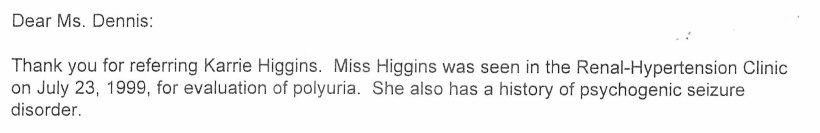 Dear Ms. Dennis: Thank you for referring Karrie Higgins. Miss Higgins was seen in the Renal-Hypertension Clinic on July 23, 1999, for evaluation of polyuria. She also has a history of psychogenic seizure disorder.