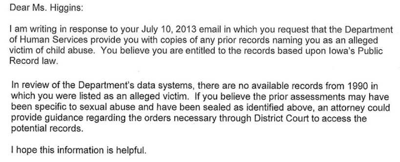 Dear Ms. Higgins: I am writing in response to your July 10, 2013 email in which you request that the Department of Human Services provide you with copies of any of the prior records naming you as an alleged victim of child abuse. You believe you are entitled to the records based on Iowa Public Records law. In review of the Department's data systems, there are no available records from 1990 in which you were listed as an alleged victim. If you believe the prior assessments may have been specific to sexual abuse and have been sealed as identified above, an attorney could provide guidance regarding the orders necessary through District Court to access the potential records. I hope this information is helpful.