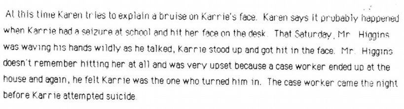 At this time, Karen tries to explain a bruise on Karrie's face. Karen says it probably happened when Karrie had a seizure at school and hit her face on the desk. That Saturday, Mr. Higgins was waving his hands wildly. Karrie stood up and got hit in the face. Mr. Higgins was very upset because a case worker ended up at the house and again, he felt Karrie was the one who turned him in. The case worker came the night before Karrie attempted suicide.